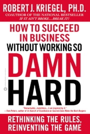How to Succeed in Business Without Working so Damn Hard - Rethinking the Rules, Reinventing the Game ebook by Robert J. Kriegel