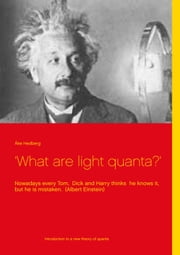 'What are light quanta?' - Nowadays every Tom, Dick and Harry thinks he knows it, but he is mistaken. (Albert Einstein) ebook by Åke Hedberg