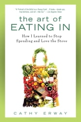 The Art of Eating In - How I Learned to Stop Spending and Love the Stove ebook by Cathy Erway