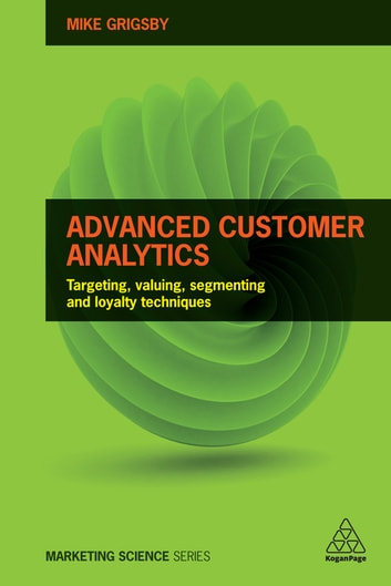 Advanced Customer Analytics - Targeting, Valuing, Segmenting and Loyalty Techniques ebook by Mike Grigsby