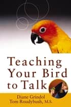 Teaching Your Bird to Talk ebook by Diane Grindol,Tom Roudybush