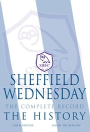 Sheffield Wednesday The Complete Record: The History ebook by John Brodie, Jason Dickinson