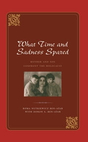What Time and Sadness Spared - Mother and Son Confront the Holocaust ebook by Doron S. Ben-Atar