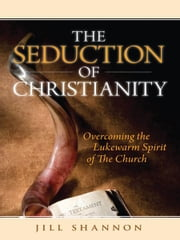 The Seduction of Christianity: Overcoming the Lukewarm Spirit of the Church ebook by Jill Shannon