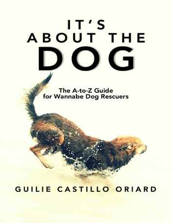 It's About The Dog: The A-to-Z Guide For Wannabe Dog Rescuers ebook by Guilie Castillo Oriard