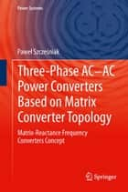 Three-phase AC-AC Power Converters Based on Matrix Converter Topology - Matrix-reactance frequency converters concept ebook by Paweł Szcześniak