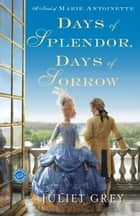 Days of Splendor, Days of Sorrow - A Novel of Marie Antoinette ebook by Juliet Grey