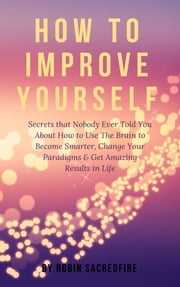 How to Improve Yourself: Secrets that Nobody Ever Told You about How to Use The Brain to Become Smarter, Change Your Paradigms and Get Amazing Results in Life ebook by Robin Sacredfire