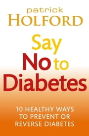 Say No To Diabetes - 10 Secrets to Preventing and Reversing Diabetes ebook by Patrick Holford