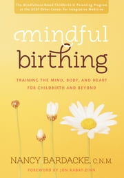 Mindful Birthing - Training the Mind, Body, and Heart for Childbirth and Beyond ebook by Nancy Bardacke