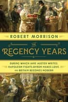 The Regency Years: During Which Jane Austen Writes, Napoleon Fights, Byron Makes Love, and Britain Becomes Modern ebook by Robert Morrison