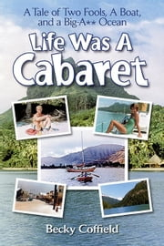 Life Was A Cabaret: A Tale of Two Fools, A Boat, and a Big-A** Ocean ebook by Becky Coffield
