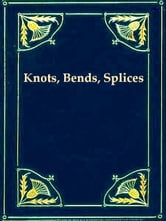 Knots, Bends, Splices [Illustrated] - With Tables of Strengths of Ropes, Etc. and Wire Rigging ebook by J. Netherclift Jutsum