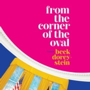 From the Corner of the Oval - A Memoir audiobook by Beck Dorey-Stein