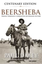 Beersheba Centenary Edition - Travels through a forgotten Australian victory ebook by Paul Daley