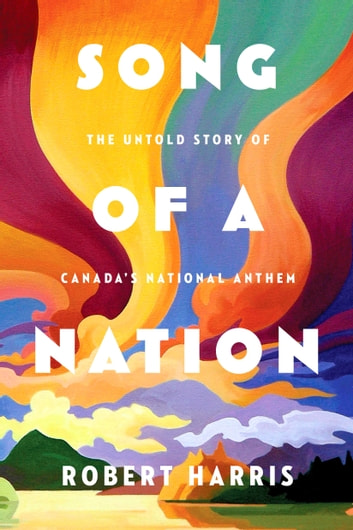 Song of a nation ebook by robert harris 9780771050930 rakuten kobo song of a nation the untold story of canadas national anthem ebook by robert harris fandeluxe Choice Image