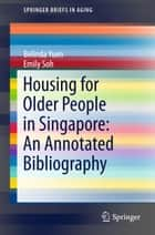 Housing for Older People in Singapore: An Annotated Bibliography ebook by Emily Soh, Belinda Yuen