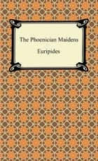 The Phoenician Maidens ebook by Euripides