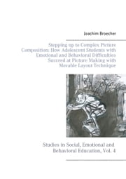 Stepping up to Complex Picture Composition: How Adolescent Students with Emotional and Behavioral Difficulties Succeed at Picture Making with Movable Layout Technique - Studies in Social, Emotional and Behavioral Education, Vol. 4 ebook by Joachim Broecher