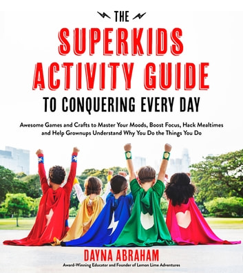 The Superkids Activity Guide to Conquering Every Day - Awesome Games and Crafts to Master Your Moods, Boost Focus, Hack Mealtimes and Help Grownups Understand Why You Do the Things You Do ebook by Dayna Abraham