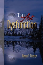 The Art of Dysfunction ebook by Bryan T. Fischer