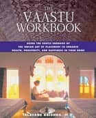 The Vaastu Workbook - Using the Subtle Energies of the Indian Art of Placement to Enhance Health, Prosperity, and Happiness in Your Home ebook by Talavane Krishna, M.D.