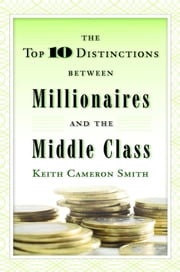 The Top 10 Distinctions Between Millionaires and the Middle Class ebook by Keith Cameron Smith