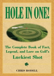 Hole in One! - The Complete Book of Fact, Legend, and Lore on Golf's Luckiest Shot ebook by Chris Rodell