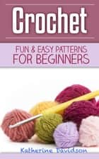 Crochet: Fun & Easy Patterns For Beginners eBook by Katherine Davidson