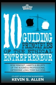 10 Guiding Principles Of The Ethical Entrepreneur - How Mindset, Habits & Beliefs of the Business Professional Determine Long-Term Success ebook by Kevin S. Allen