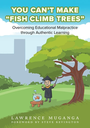 "You Can't Make ""Fish Climb Trees"" - Overcoming Educational Malpractice through Authentic Learning ebook by Lawrence Muganga"