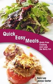 Quick Easy Meals: Grain Free Cooking and Lose the Belly Fat ebook by Sara Lee,Janice Carter
