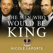 The Men Who Would Be King - An Almost Epic Tale of Moguls, Movies, and a Company Called DreamWorks audiobook by Nicole LaPorte