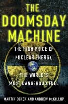The Doomsday Machine - The High Price of Nuclear Energy, the World's Most Dangerous Fuel ebook by Martin Cohen, Andrew McKillop