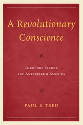 A Revolutionary Conscience - Theodore Parker and Antebellum America ebook by Paul E. Teed