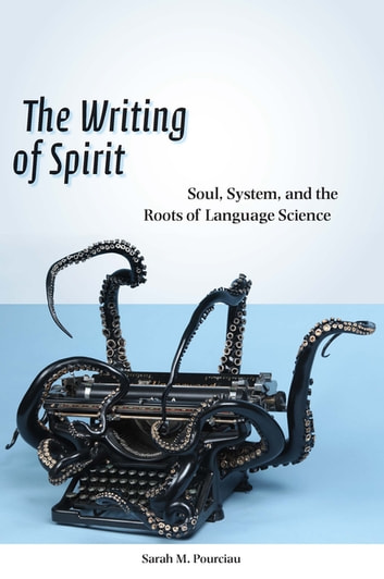The Writing of Spirit - Soul, System, and the Roots of Language Science ebook by Sarah M. Pourciau