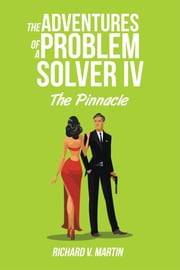 The Adventures of a Problem Solver IV - The Pinnacle ebook by Richard V. Martin