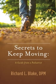Secrets to Keep Moving: A Guide from a Podiatrist ebook by Dr. Richard Blake