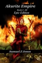 The Complete Akurite Empire Omnibus ebook by Samuel Z Jones
