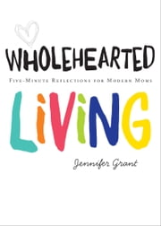 Wholehearted Living - Five-Minute Reflections for Modern Moms ebook by Jennifer Grant