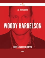 An Unbeatable Woody Harrelson Guide - 171 Success Secrets ebook by Eric Beach