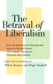 The Betrayal of Liberalism - How the Disciples of Freedom and Equality Helped Foster the Illiberal Politics of Coercion and Control ebook by Hilton Kramer,Roger Kimball