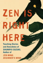Zen Is Right Here: Teaching Stories and Anecdotes of Shunryu Suzuki, Author of Zen Mind, Beginner's Mind - Teaching Stories and Anecdotes of Shunryu Suzuki, Author of Zen Mind, Beginner's Mind ebook by David Chadwick,Shunryu Suzuki