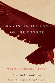 Dragons in the Land of the Condor - Writing Tusán in Peru ebook by Ignacio López-Calvo,Eugenio Chang-Rodríguez