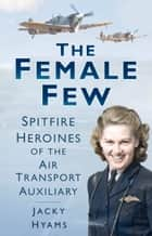 Female Few - Spitfire Heroines ebook by Jacky Hyams