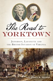 Road to Yorktown, The - Jefferson, Lafayette and the British Invasion of Virginia ebook by John R. Maass