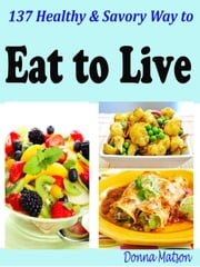 137 Healthy & Savory Way to Eat to Live ebook by Donna Matson