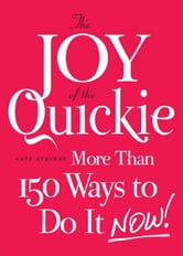 The Joy of the Quickie: More Than 150 Ways to Do It Now! ebook by Kate Stevens