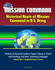 Mission Command: Historical Roots of Mission Command in U.S. Army – Analysis of Generals Zachary Taylor, Ulysses S. Grant, and Pershing, Civil War, Vicksburg Campaign, World War I Expeditionary Forces ebook by Progressive Management
