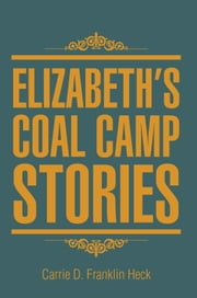Elizabeth's Coal Camp Stories ebook by Carrie D. Franklin Heck